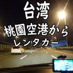 【台湾ドライブ】桃園空港からレンタカーを借りよう